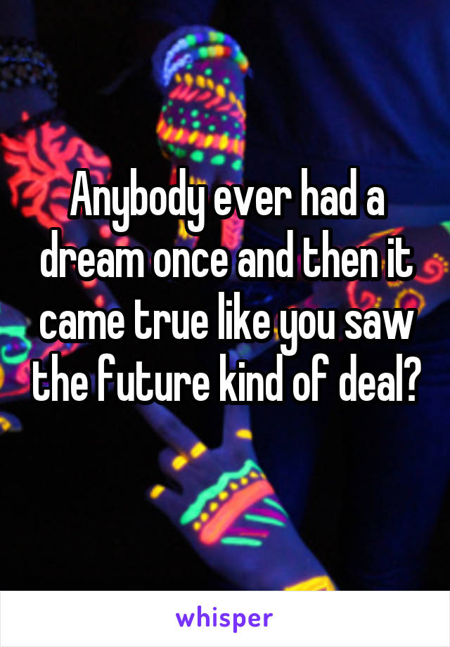 Anybody ever had a dream once and then it came true like you saw the future kind of deal?