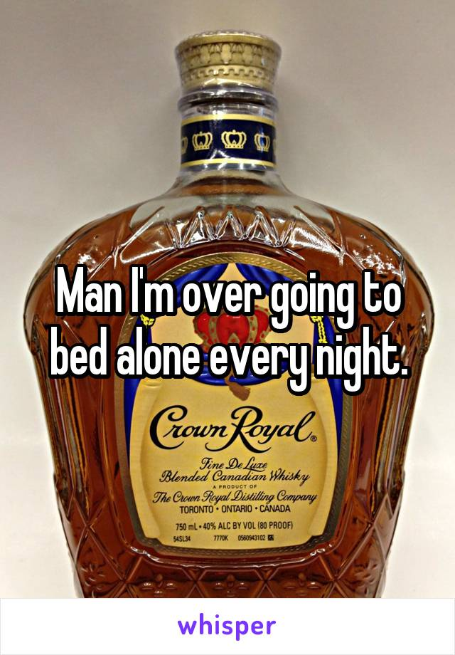 Man I'm over going to bed alone every night.