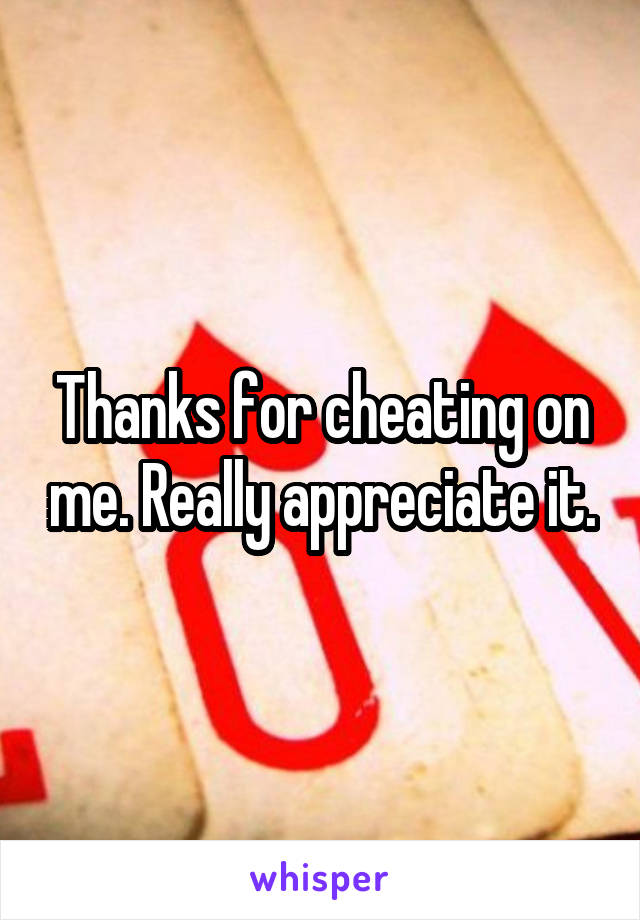 Thanks for cheating on me. Really appreciate it.