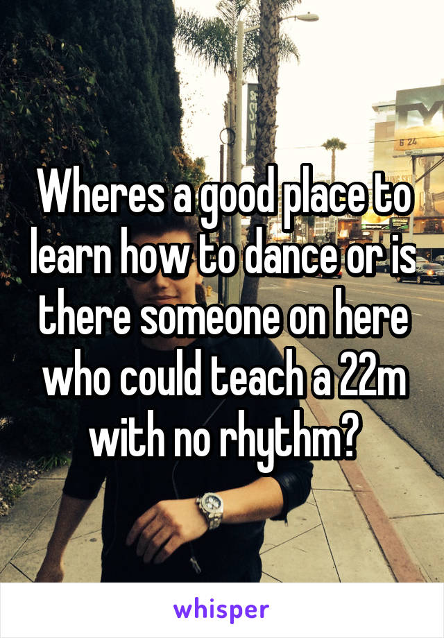 Wheres a good place to learn how to dance or is there someone on here who could teach a 22m with no rhythm?