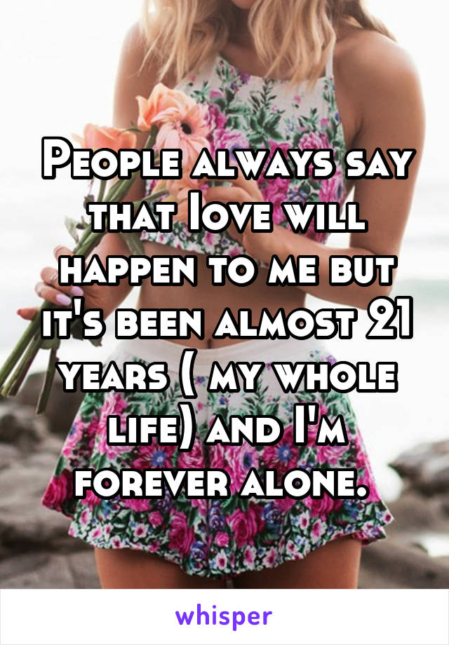 People always say that Iove will happen to me but it's been almost 21 years ( my whole life) and I'm forever alone.