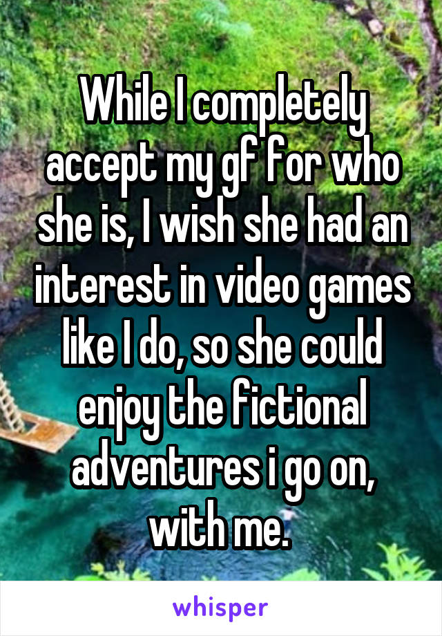 While I completely accept my gf for who she is, I wish she had an interest in video games like I do, so she could enjoy the fictional adventures i go on, with me.