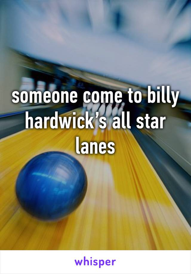 someone come to billy hardwick's all star lanes