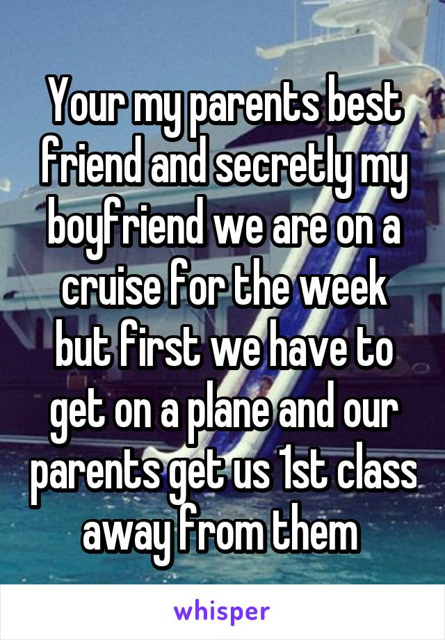 Your my parents best friend and secretly my boyfriend we are on a cruise for the week but first we have to get on a plane and our parents get us 1st class away from them
