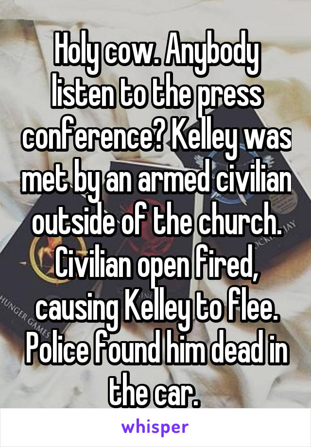 Holy cow. Anybody listen to the press conference? Kelley was met by an armed civilian outside of the church. Civilian open fired, causing Kelley to flee. Police found him dead in the car.