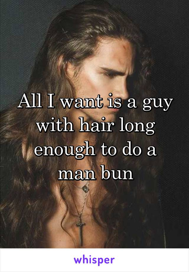 All I want is a guy with hair long enough to do a man bun