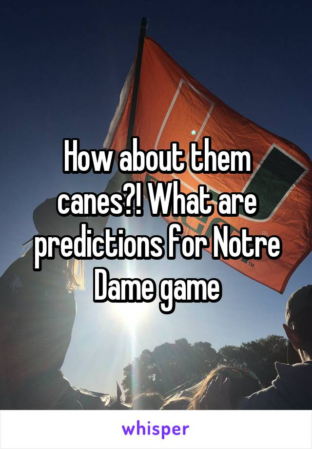 How about them canes?! What are predictions for Notre Dame game