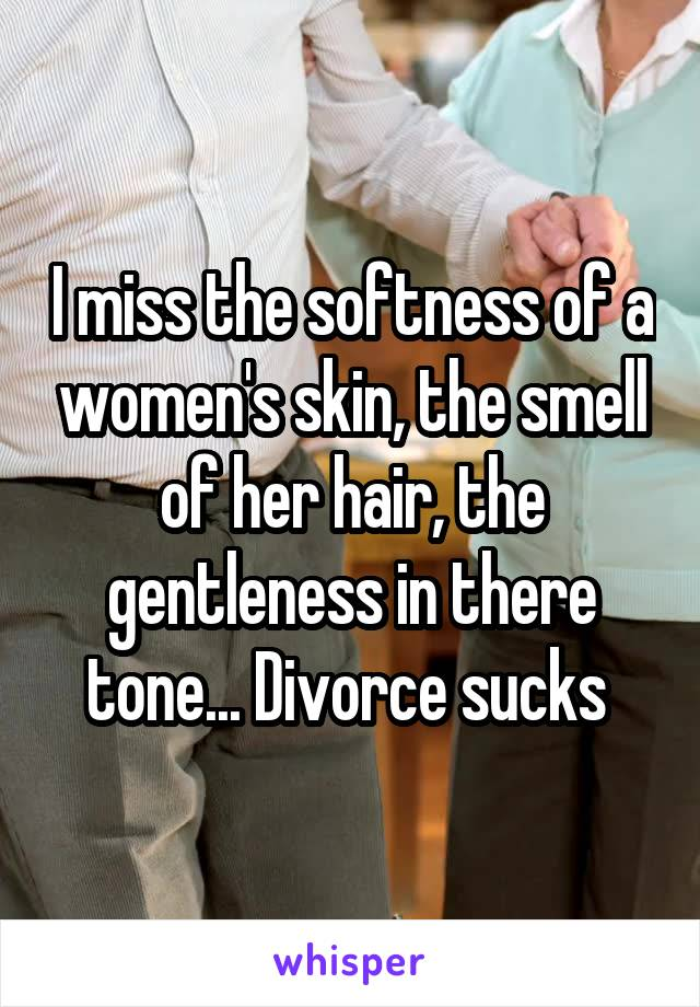 I miss the softness of a women's skin, the smell of her hair, the gentleness in there tone... Divorce sucks