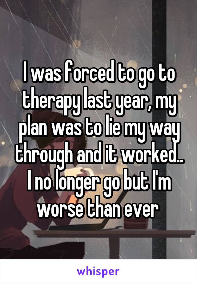 I was forced to go to therapy last year, my plan was to lie my way through and it worked.. I no longer go but I'm worse than ever