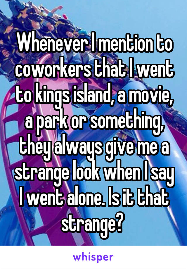 Whenever I mention to coworkers that I went to kings island, a movie, a park or something, they always give me a strange look when I say I went alone. Is it that strange?
