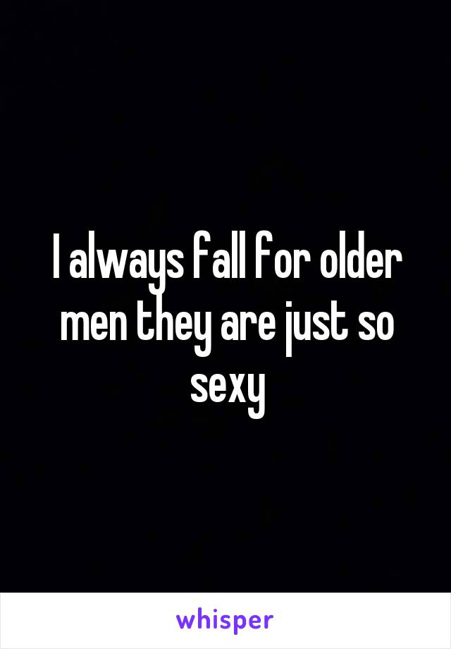 I always fall for older men they are just so sexy