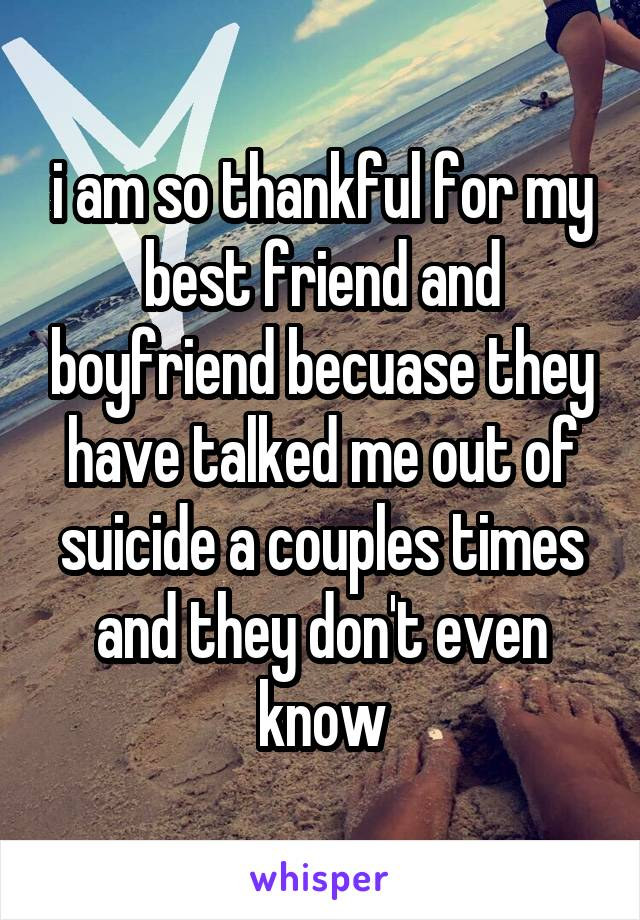 i am so thankful for my best friend and boyfriend becuase they have talked me out of suicide a couples times and they don't even know