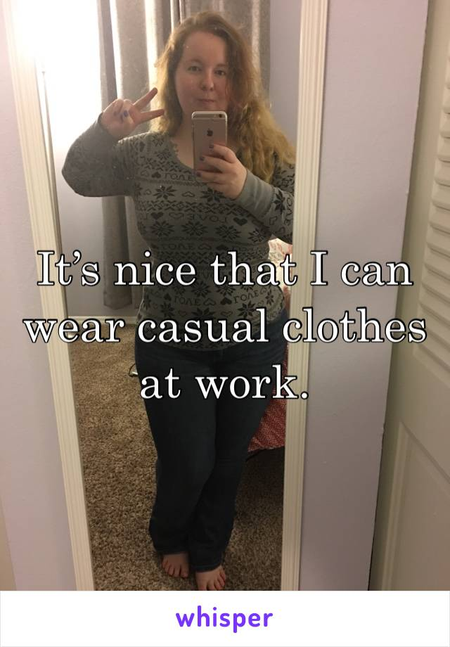 It's nice that I can wear casual clothes at work.