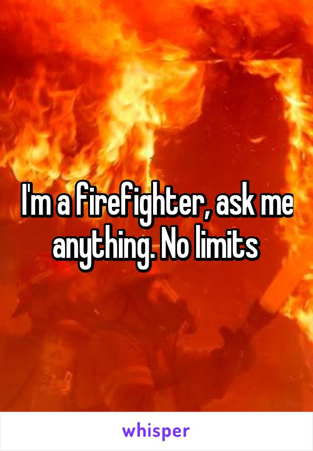 I'm a firefighter, ask me anything. No limits