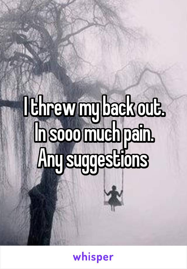 I threw my back out. In sooo much pain. Any suggestions