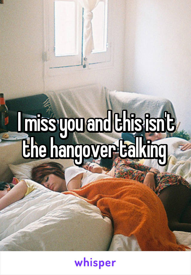 I miss you and this isn't the hangover talking