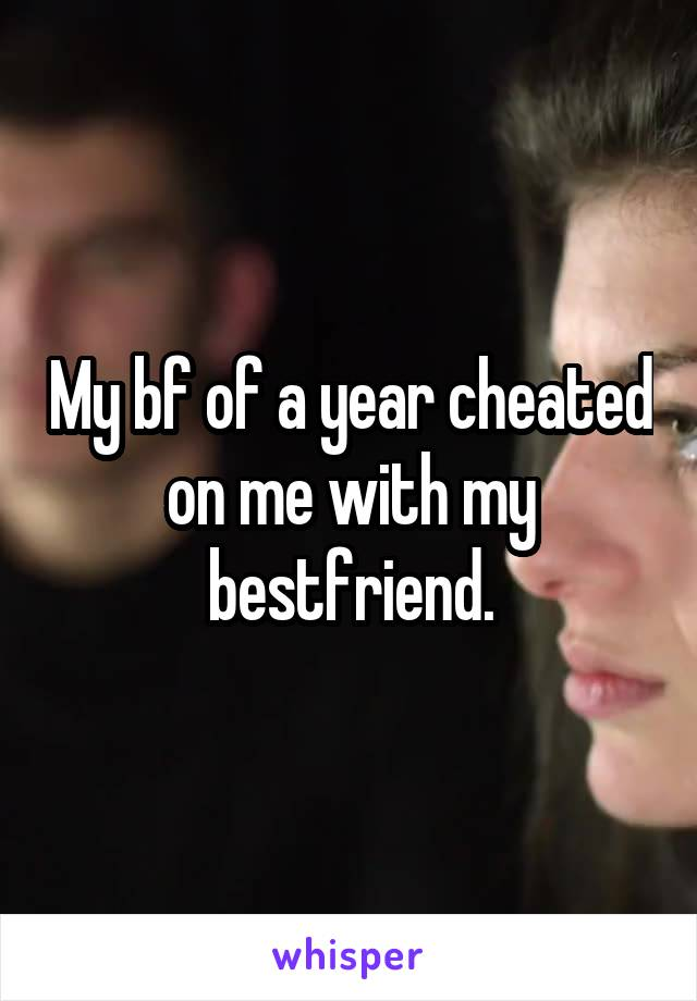 My bf of a year cheated on me with my bestfriend.