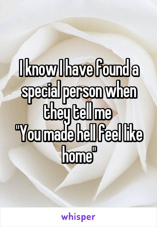 """I know I have found a special person when they tell me  """"You made hell feel like home"""""""