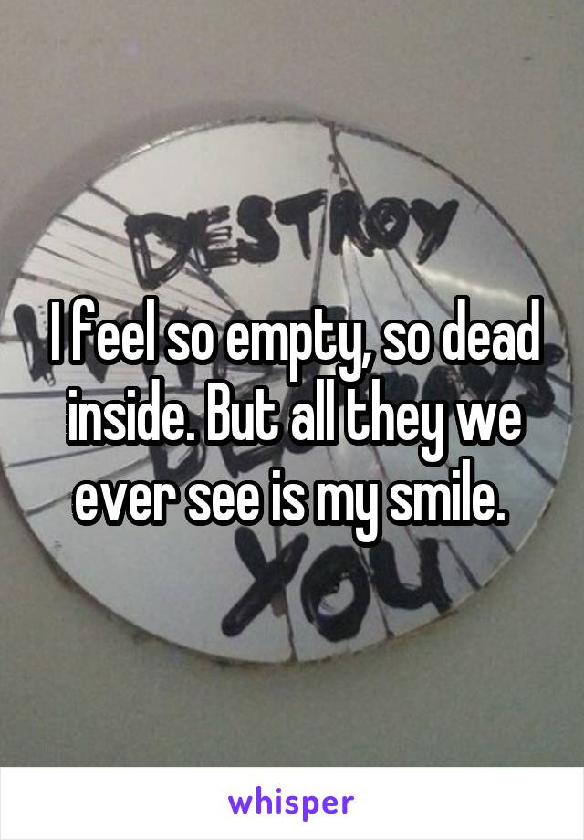 I feel so empty, so dead inside. But all they we ever see is my smile.