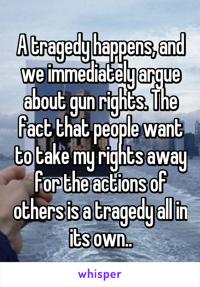 A tragedy happens, and we immediately argue about gun rights. The fact that people want to take my rights away for the actions of others is a tragedy all in its own..