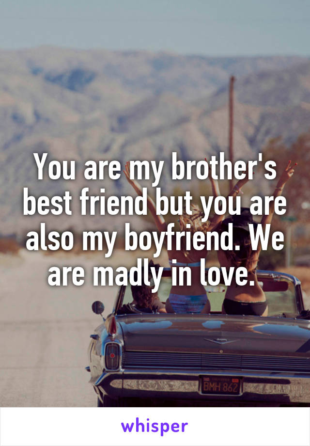 You are my brother's best friend but you are also my boyfriend. We are madly in love.