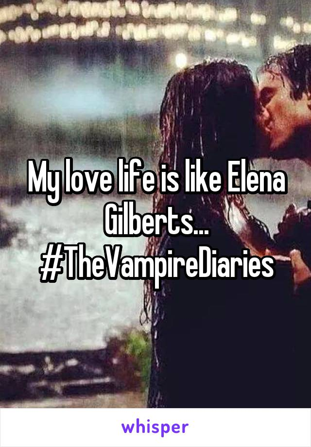 My love life is like Elena Gilberts... #TheVampireDiaries