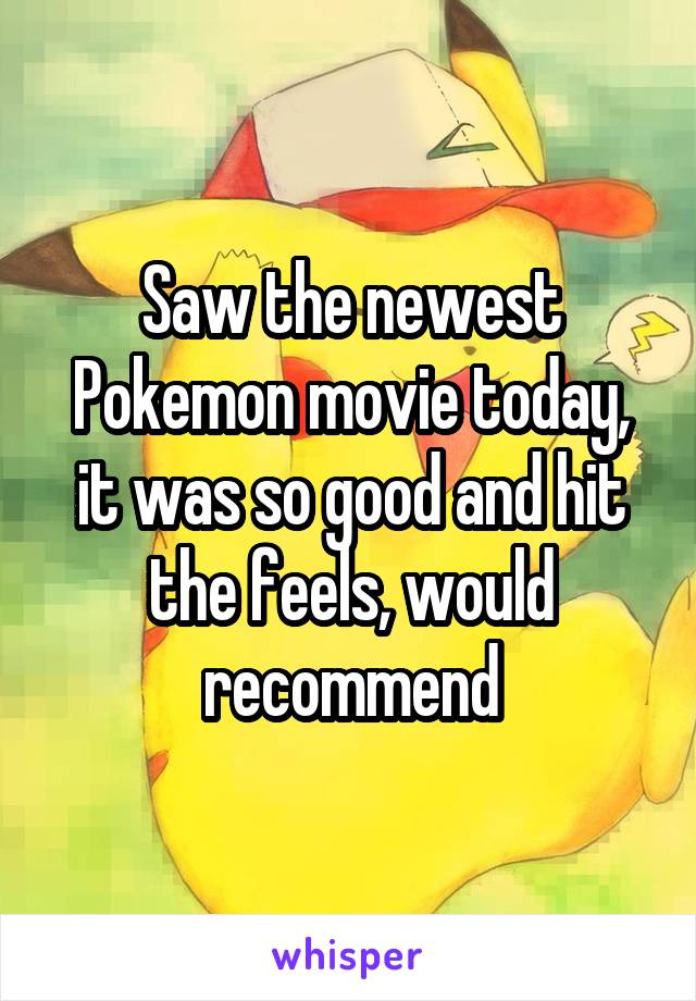 Saw the newest Pokemon movie today, it was so good and hit the feels, would recommend