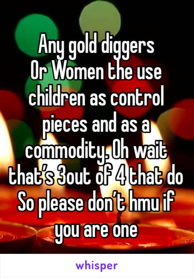 Any gold diggers Or Women the use children as control pieces and as a commodity. Oh wait that's 3out of 4 that do  So please don't hmu if you are one