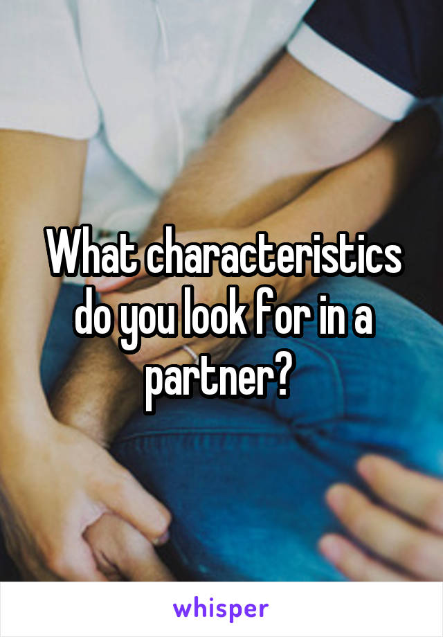 What characteristics do you look for in a partner?
