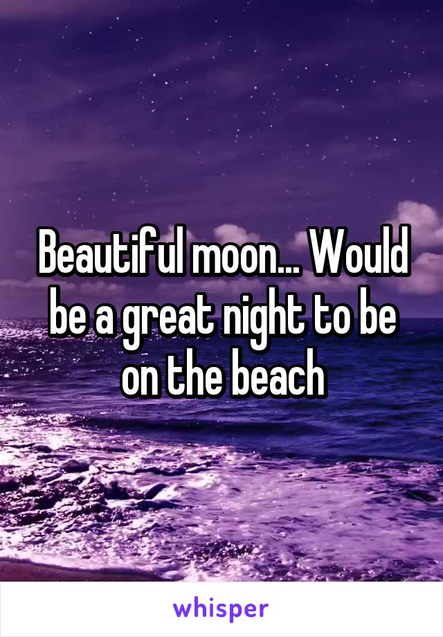 Beautiful moon... Would be a great night to be on the beach