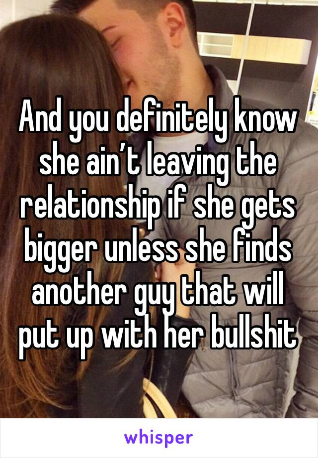 And you definitely know she ain't leaving the relationship if she gets bigger unless she finds another guy that will put up with her bullshit