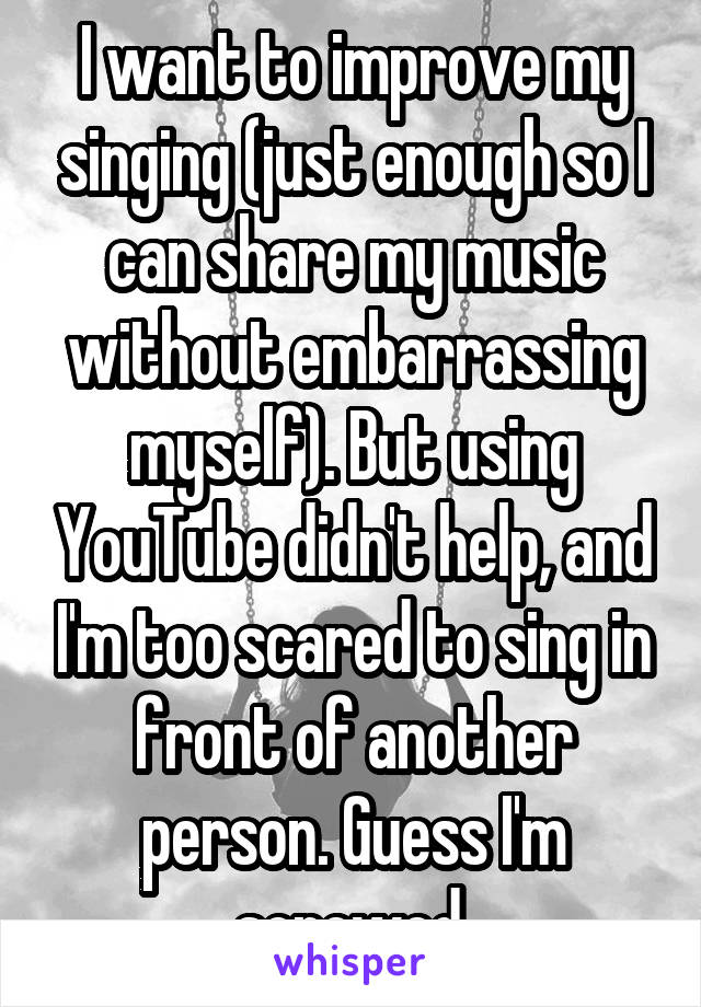 I want to improve my singing (just enough so I can share my music without embarrassing myself). But using YouTube didn't help, and I'm too scared to sing in front of another person. Guess I'm screwed.
