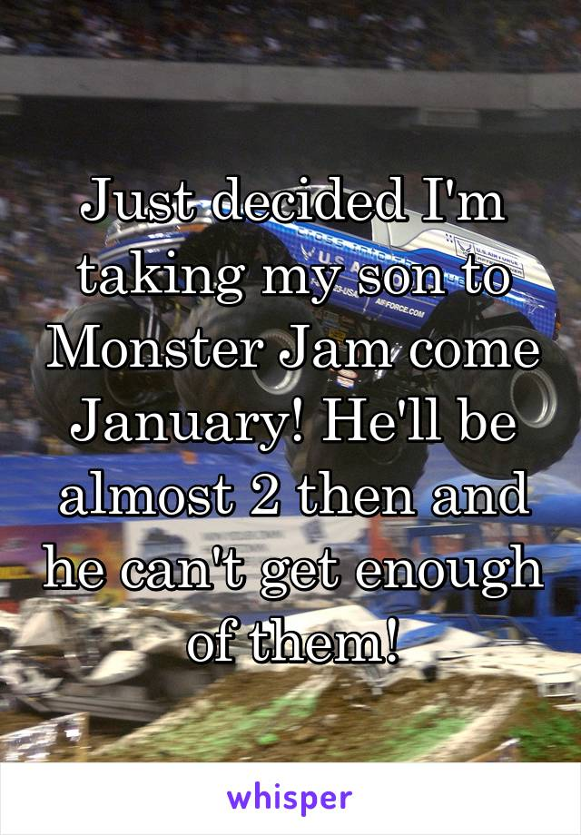Just decided I'm taking my son to Monster Jam come January! He'll be almost 2 then and he can't get enough of them!