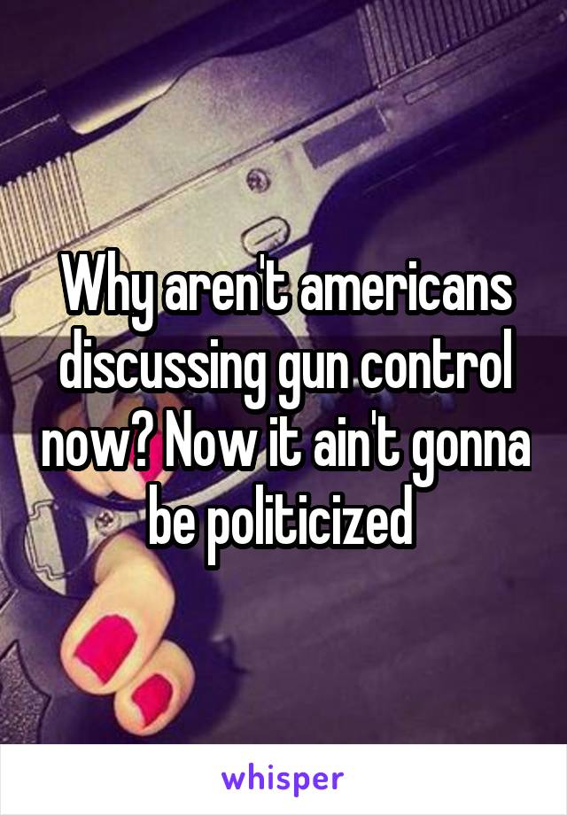 Why aren't americans discussing gun control now? Now it ain't gonna be politicized