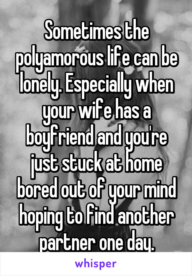 Sometimes the polyamorous life can be lonely. Especially when your wife has a boyfriend and you're just stuck at home bored out of your mind hoping to find another partner one day.