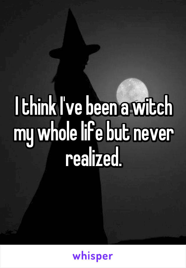 I think I've been a witch my whole life but never realized.