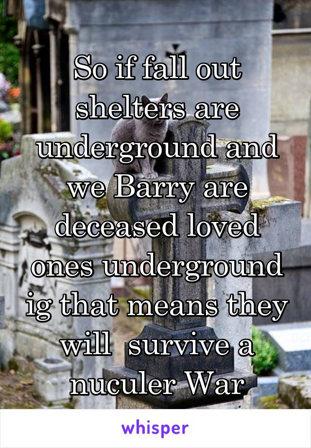 So if fall out shelters are underground and we Barry are deceased loved ones underground ig that means they will  survive a nuculer War