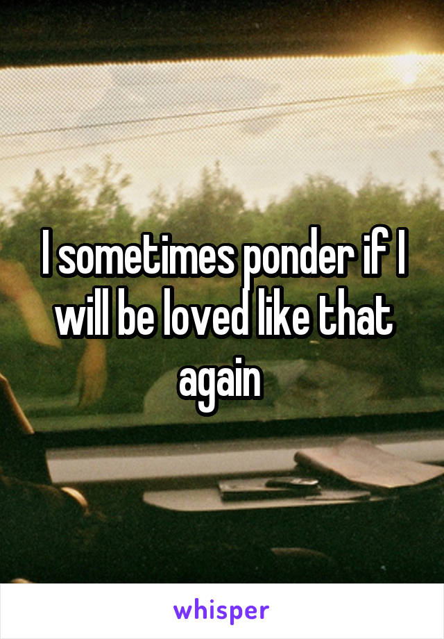 I sometimes ponder if I will be loved like that again