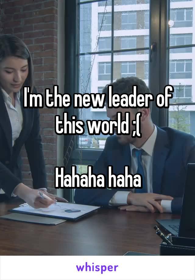 I'm the new leader of this world ;(  Hahaha haha