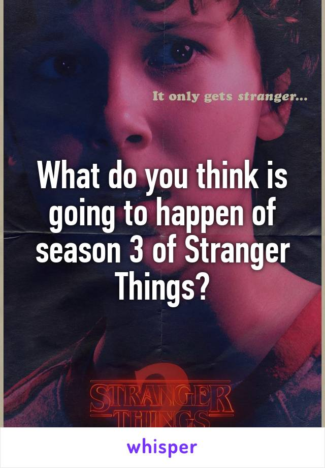 What do you think is going to happen of season 3 of Stranger Things?