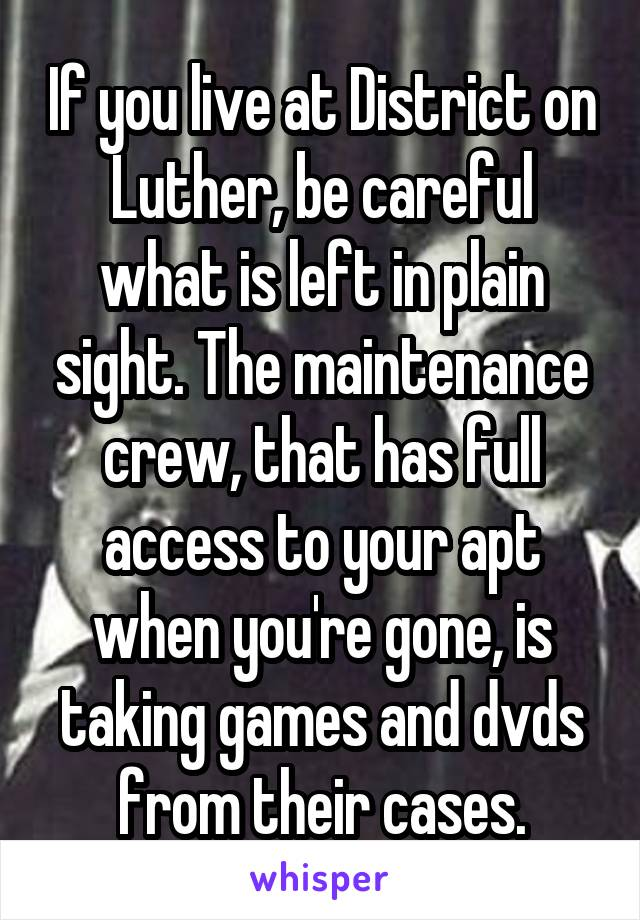 If you live at District on Luther, be careful what is left in plain sight. The maintenance crew, that has full access to your apt when you're gone, is taking games and dvds from their cases.
