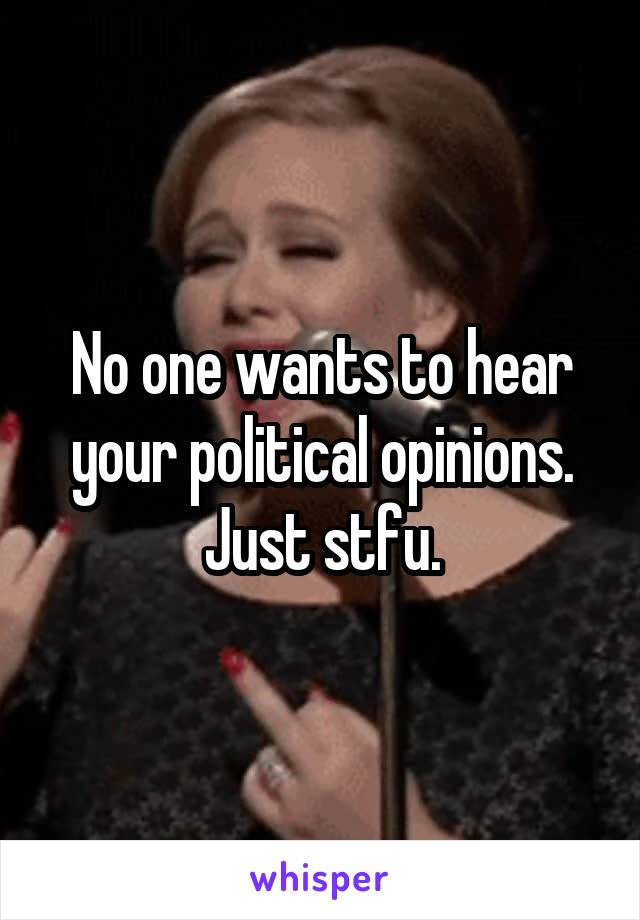 No one wants to hear your political opinions. Just stfu.