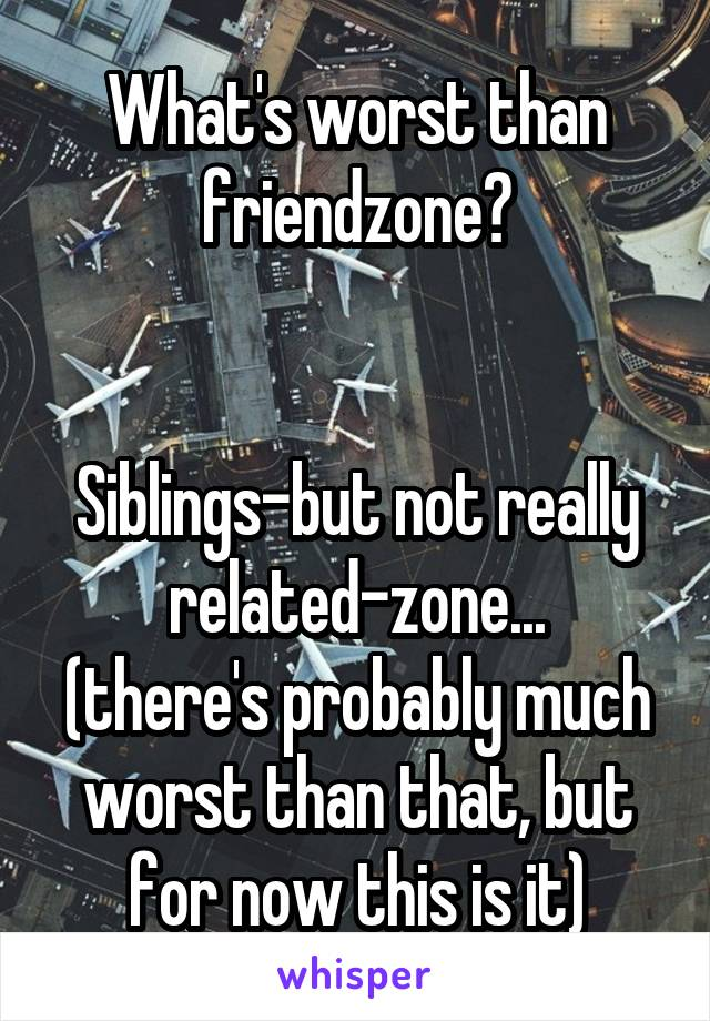 What's worst than friendzone?   Siblings-but not really related-zone... (there's probably much worst than that, but for now this is it)