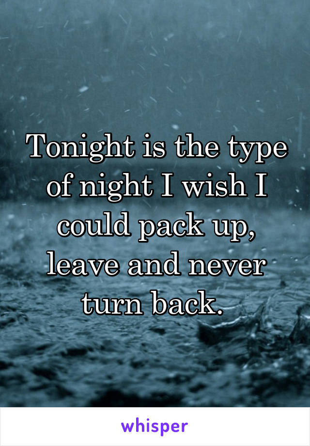 Tonight is the type of night I wish I could pack up, leave and never turn back.