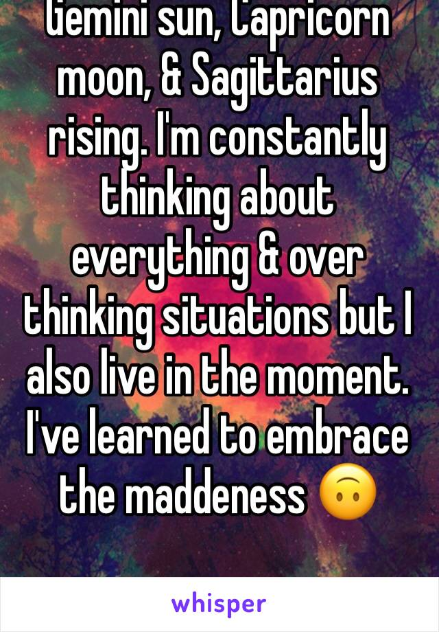 Gemini sun, Capricorn moon, & Sagittarius rising. I'm constantly thinking about everything & over thinking situations but I also live in the moment. I've learned to embrace the maddeness 🙃