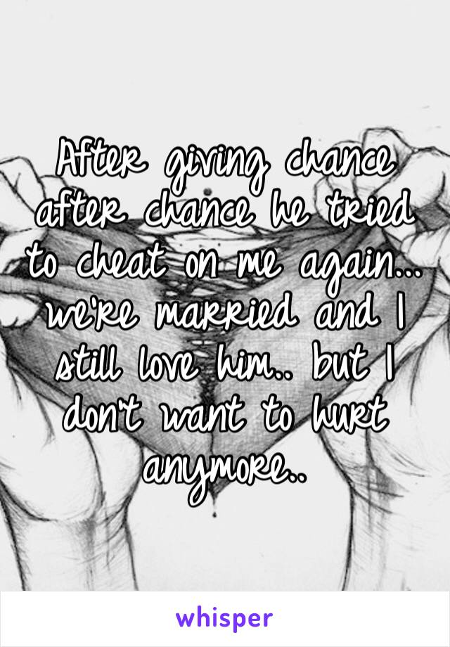 After giving chance after chance he tried to cheat on me again... we're married and I still love him.. but I don't want to hurt anymore..