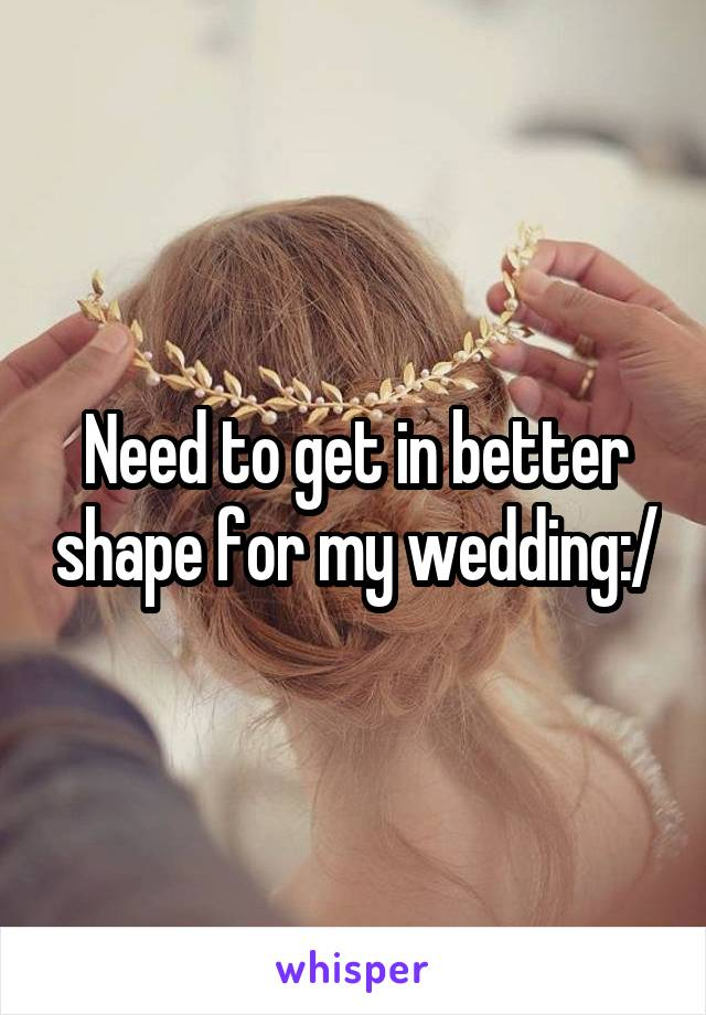 Need to get in better shape for my wedding:/