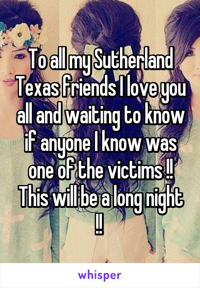 To all my Sutherland Texas friends I love you all and waiting to know if anyone I know was one of the victims !! This will be a long night !!