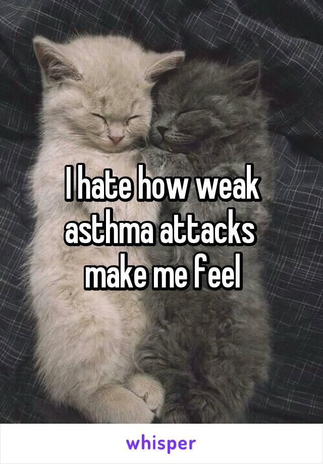 I hate how weak asthma attacks  make me feel