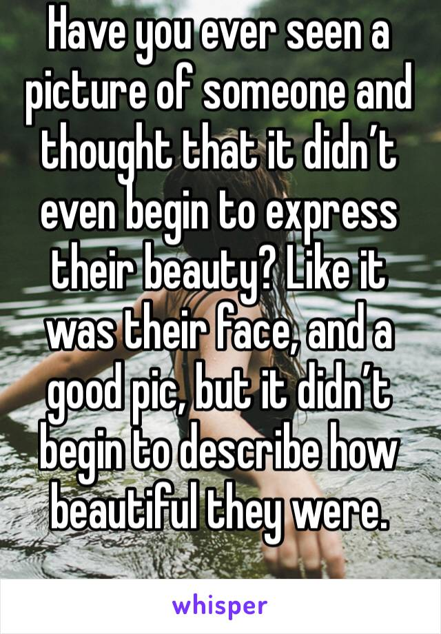 Have you ever seen a picture of someone and thought that it didn't even begin to express  their beauty? Like it was their face, and a good pic, but it didn't begin to describe how beautiful they were.